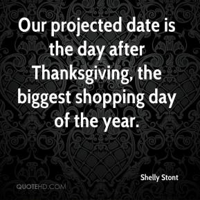 Shelly Stont  - Our projected date is the day after Thanksgiving, the biggest shopping day of the year.