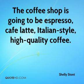 Shelly Stont  - The coffee shop is going to be espresso, cafe latte, Italian-style, high-quality coffee.