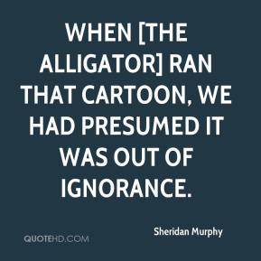 Sheridan Murphy  - When [the Alligator] ran that cartoon, we had presumed it was out of ignorance.