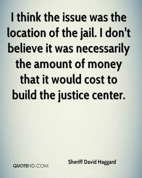 Sheriff David Haggard  - I think the issue was the location of the jail. I don't believe it was necessarily the amount of money that it would cost to build the justice center.