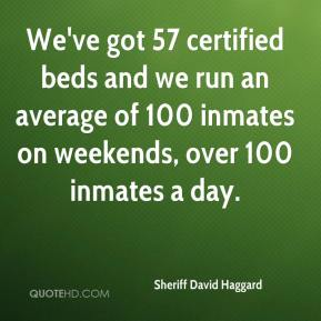 Sheriff David Haggard  - We've got 57 certified beds and we run an average of 100 inmates on weekends, over 100 inmates a day.