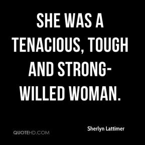 Sherlyn Lattimer  - She was a tenacious, tough and strong-willed woman.