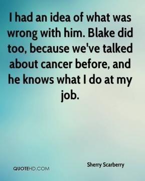 Sherry Scarberry  - I had an idea of what was wrong with him. Blake did too, because we've talked about cancer before, and he knows what I do at my job.