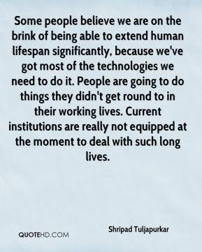 Shripad Tuljapurkar  - Some people believe we are on the brink of being able to extend human lifespan significantly, because we've got most of the technologies we need to do it. People are going to do things they didn't get round to in their working lives. Current institutions are really not equipped at the moment to deal with such long lives.