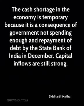 Siddharth Mathur  - The cash shortage in the economy is temporary because it is a consequence of government not spending enough and repayment of debt by the State Bank of India in December. Capital inflows are still strong.
