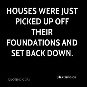 Silas Davidson  - Houses were just picked up off their foundations and set back down.