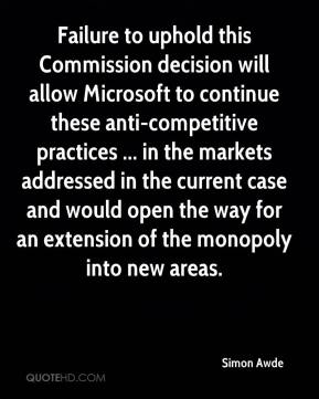 Simon Awde  - Failure to uphold this Commission decision will allow Microsoft to continue these anti-competitive practices ... in the markets addressed in the current case and would open the way for an extension of the monopoly into new areas.