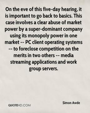 Simon Awde  - On the eve of this five-day hearing, it is important to go back to basics. This case involves a clear abuse of market power by a super-dominant company using its monopoly power in one market -- PC client operating systems -- to foreclose competition on the merits in two others -- media streaming applications and work group servers.