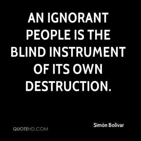 An ignorant people is the blind instrument of its own destruction.