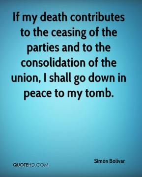 If my death contributes to the ceasing of the parties and to the consolidation of the union, I shall go down in peace to my tomb.