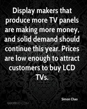 Simon Chao  - Display makers that produce more TV panels are making more money, and solid demand should continue this year. Prices are low enough to attract customers to buy LCD TVs.