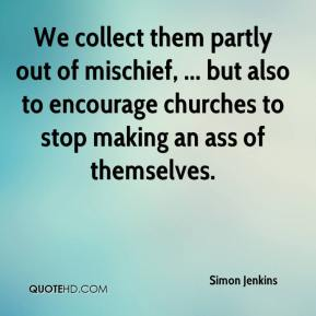 Simon Jenkins  - We collect them partly out of mischief, ... but also to encourage churches to stop making an ass of themselves.