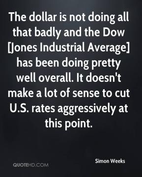 Simon Weeks  - The dollar is not doing all that badly and the Dow [Jones Industrial Average] has been doing pretty well overall. It doesn't make a lot of sense to cut U.S. rates aggressively at this point.
