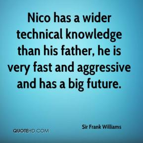 Sir Frank Williams  - Nico has a wider technical knowledge than his father, he is very fast and aggressive and has a big future.