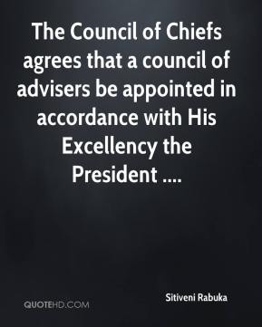 Sitiveni Rabuka  - The Council of Chiefs agrees that a council of advisers be appointed in accordance with His Excellency the President ....