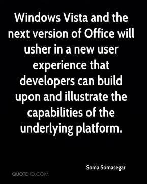 Soma Somasegar  - Windows Vista and the next version of Office will usher in a new user experience that developers can build upon and illustrate the capabilities of the underlying platform.