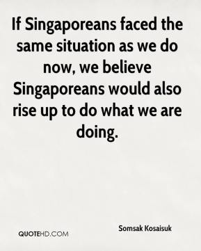 Somsak Kosaisuk  - If Singaporeans faced the same situation as we do now, we believe Singaporeans would also rise up to do what we are doing.