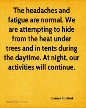 Somsak Kosaisuk  - The headaches and fatigue are normal. We are attempting to hide from the heat under trees and in tents during the daytime. At night, our activities will continue.