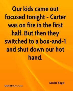 Sondra Vogel  - Our kids came out focused tonight - Carter was on fire in the first half. But then they switched to a box-and-1 and shut down our hot hand.