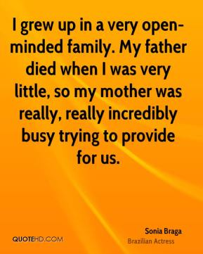I grew up in a very open-minded family. My father died when I was very little, so my mother was really, really incredibly busy trying to provide for us.