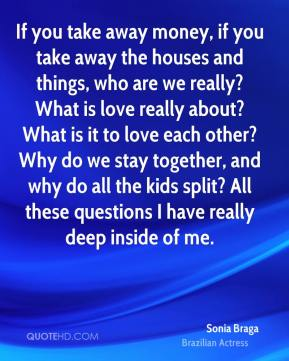 If you take away money, if you take away the houses and things, who are we really? What is love really about? What is it to love each other? Why do we stay together, and why do all the kids split? All these questions I have really deep inside of me.