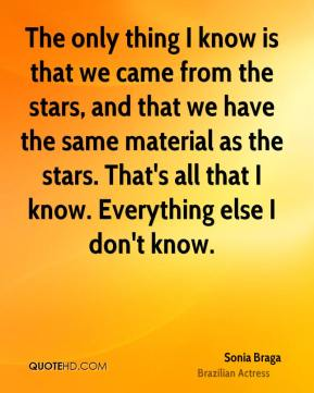 The only thing I know is that we came from the stars, and that we have the same material as the stars. That's all that I know. Everything else I don't know.