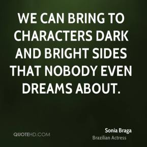 We can bring to characters dark and bright sides that nobody even dreams about.