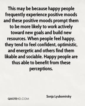 Sonja Lyubomirsky  - This may be because happy people frequently experience positive moods and these positive moods prompt them to be more likely to work actively toward new goals and build new resources. When people feel happy, they tend to feel confident, optimistic, and energetic and others find them likable and sociable. Happy people are thus able to benefit from these perceptions.