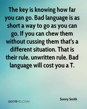 Sonny Smith  - The key is knowing how far you can go. Bad language is as short a way to go as you can go. If you can chew them without cussing them that's a different situation. That is their rule, unwritten rule. Bad language will cost you a T.