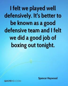 Spencer Haywood  - I felt we played well defensively. It's better to be known as a good defensive team and I felt we did a good job of boxing out tonight.
