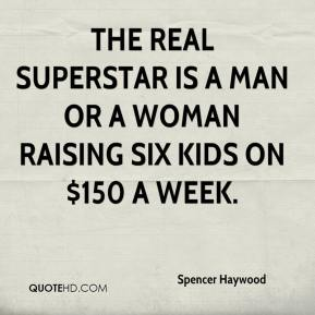 Spencer Haywood  - The real superstar is a man or a woman raising six kids on $150 a week.