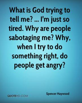 Spencer Haywood  - What is God trying to tell me? ... I'm just so tired. Why are people sabotaging me? Why, when I try to do something right, do people get angry?