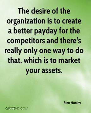 Stan Hooley  - The desire of the organization is to create a better payday for the competitors and there's really only one way to do that, which is to market your assets.