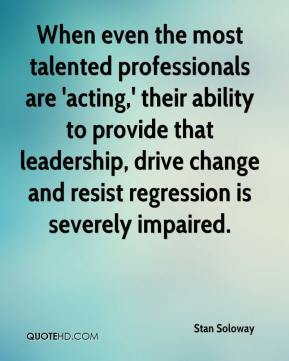 Stan Soloway  - When even the most talented professionals are 'acting,' their ability to provide that leadership, drive change and resist regression is severely impaired.