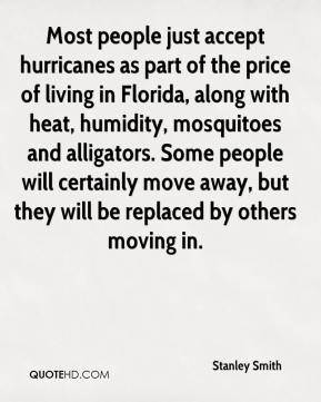 Stanley Smith  - Most people just accept hurricanes as part of the price of living in Florida, along with heat, humidity, mosquitoes and alligators. Some people will certainly move away, but they will be replaced by others moving in.