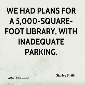 Stanley Smith  - We had plans for a 5,000-square-foot library, with inadequate parking.