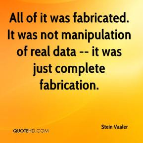 All of it was fabricated. It was not manipulation of real data -- it was just complete fabrication.