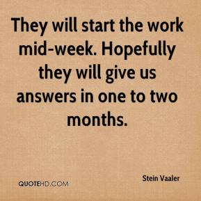 Stein Vaaler  - They will start the work mid-week. Hopefully they will give us answers in one to two months.