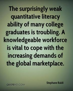 Stephane Baldi  - The surprisingly weak quantitative literacy ability of many college graduates is troubling. A knowledgeable workforce is vital to cope with the increasing demands of the global marketplace.