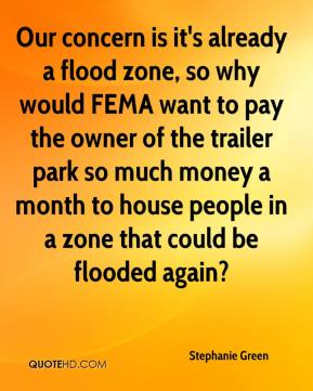 Stephanie Green  - Our concern is it's already a flood zone, so why would FEMA want to pay the owner of the trailer park so much money a month to house people in a zone that could be flooded again?