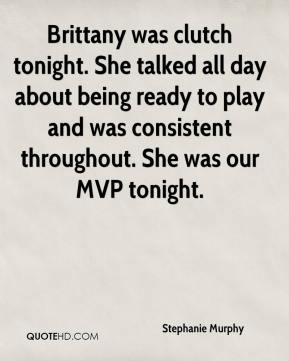 Stephanie Murphy  - Brittany was clutch tonight. She talked all day about being ready to play and was consistent throughout. She was our MVP tonight.