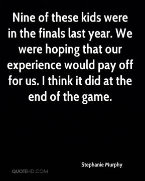 Stephanie Murphy  - Nine of these kids were in the finals last year. We were hoping that our experience would pay off for us. I think it did at the end of the game.