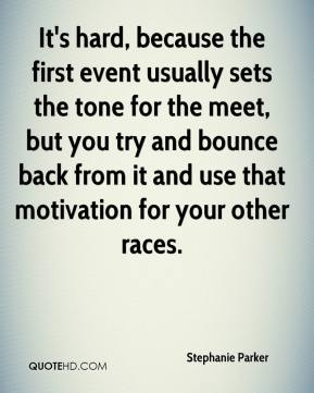Stephanie Parker  - It's hard, because the first event usually sets the tone for the meet, but you try and bounce back from it and use that motivation for your other races.
