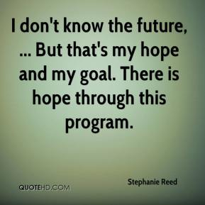 Stephanie Reed  - I don't know the future, ... But that's my hope and my goal. There is hope through this program.