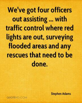 Stephen Adams  - We've got four officers out assisting ... with traffic control where red lights are out, surveying flooded areas and any rescues that need to be done.