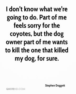 Stephen Doggett  - I don't know what we're going to do. Part of me feels sorry for the coyotes, but the dog owner part of me wants to kill the one that killed my dog, for sure.