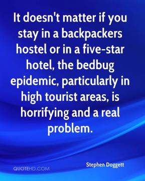 Stephen Doggett  - It doesn't matter if you stay in a backpackers hostel or in a five-star hotel, the bedbug epidemic, particularly in high tourist areas, is horrifying and a real problem.