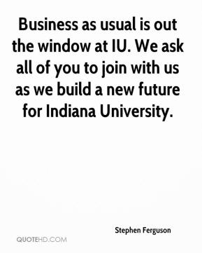 Business as usual is out the window at IU. We ask all of you to join with us as we build a new future for Indiana University.