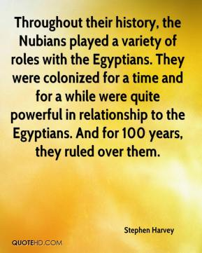 Stephen Harvey  - Throughout their history, the Nubians played a variety of roles with the Egyptians. They were colonized for a time and for a while were quite powerful in relationship to the Egyptians. And for 100 years, they ruled over them.