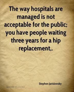 Stephen Jarislowsky  - The way hospitals are managed is not acceptable for the public; you have people waiting three years for a hip replacement.